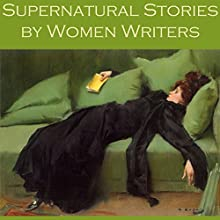 Supernatural Stories by Women Writers (       UNABRIDGED) by Edith Wharton, Mary E. Braddon, Edith Nesbit, Elia W. Peattie, Violet Hunt, Lettice Galbraith, Bessie Kyffin-Taylor Narrated by Cathy Dobson