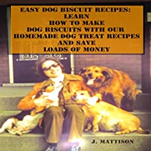 Easy Dog Biscuit Recipes: Learn How to Make Dog Biscuits with Our Homemade Dog Treat Recipes and Save Loads of Money (       UNABRIDGED) by J. Mattison Narrated by Richard Caudill