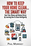 How to Keep Your Home Clean... The Smart Way: Save Time, Money and Reduce Stress by Learning How to Clean Intelligently (The Good Living Collection Book 4)