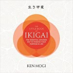 The Little Book of Ikigai: The Essential Japanese Way to Finding Your Purpose in Life | Ken Mogi