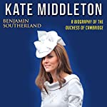 Kate Middleton: A Biography of the Duchess of Cambridge | Benjamin Southerland