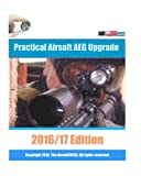 Practical Airsoft AEG Upgrade 2016/17 Edition: Airsoft AEG Technical Reference Manual with technical details and configuration examples