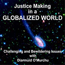 Justice Making in a Globalized Wowld: Challenging and Bewildering Issues  by Rev. Diarmuid O'Murchu Narrated by Rev. Diarmuid O'Murchu