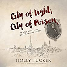 City of Light, City of Poison: Murder, Magic, and the First Police Chief of Paris Audiobook by Holly Tucker Narrated by Kate Reading