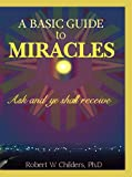 img - for A Basic Guide to Miracles: Ask and Ye Shall Receive book / textbook / text book