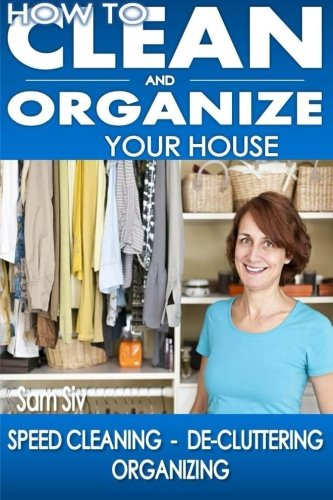 How To Clean and Organize Your House: The Ultimate DIY House Hack Guide for: Speed Cleaning, De-cluttering, Organizing - Learn How to Save Money and Simplify Your Life (Cleaning And Organizing compare prices)