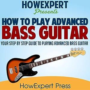 How to Play Advanced Bass Guitar: Your Step-by-Step Guide to Playing Advanced Bass Guitar Hörbuch von  HowExpert Press Gesprochen von: Todd Eflin