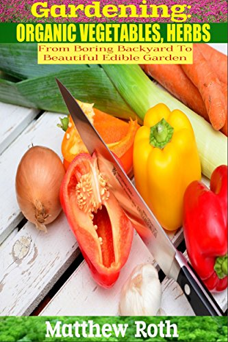 Gardening: From Boring Backyard To Beautiful, Edible Garden: Organic Vegetables, Herbs (Botanical, home garden, horticulture, garden, gardening, plants, raised garden) PDF