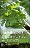 DIY HYDROPONICS: System Buildrs Guide (English Edition)