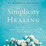 The Simplicity of Healing: A Practical Guide to Releasing the Miracle Power of God's Word | Sandra Kennedy