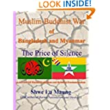 Muslim-Buddhist War of Bangladesh and Myanmar - The Price of Silence Shwe Lu Maung, Sabiha A. Khan, Ellen E. Abbott and Shahthureen Khan