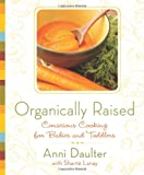 Organically Raised: Conscious Cooking for Babies and Toddlers