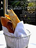 Baking Gluten-Free Bread: Simple Recipes for Busy Moms