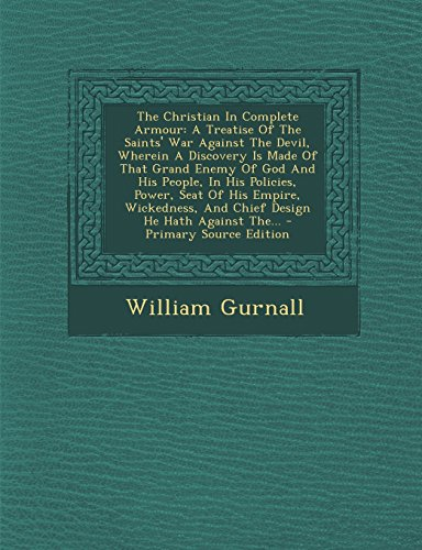 The Christian In Complete Armour: A Treatise Of The Saints' War Against The Devil, Wherein A Discovery Is Made Of That Grand Enemy Of God And His ... And Chief Design He Hath Against The... - Pri
