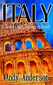 Italy: A Travel Guide through its Beauty (Shopping, Italy Travel Guide, Italy travel, Italy Guide, Italy Cuisine, Italy Rome, Rome Guide)
