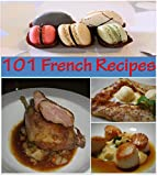 French Recipes: 101 French Recipes for Snacks, Appetizers, Dinner and Dessert - The Home Cook's French Cookbook (french cooking, french recipes, french cookbook, french cuisine)