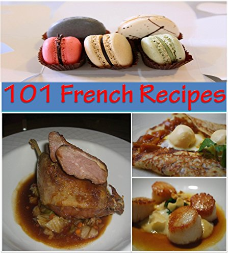 French Recipes: 101 French Recipes for Snacks, Appetizers, Dinner and Dessert - The Home Cook's French Cookbook (french cooking, french recipes, french cookbook, french cuisine) by Sophie Rogers