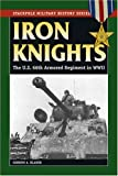 Gordon A. Blaker Iron Knights: The U.S. 66th Armored Regiment in World War II (Stackpole Military History)