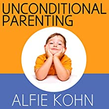 Unconditional Parenting: Moving from Rewards and Punishments to Love and Reason Audiobook by Alfie Kohn Narrated by Alfie Kohn