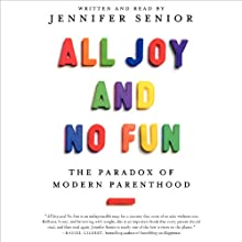 All Joy and No Fun: The Paradox of Modern Parenthood (       UNABRIDGED) by Jennifer Senior Narrated by Jennifer Senior