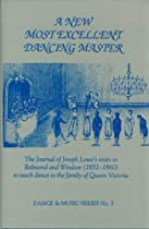 A New Most Excellent Dancing Master: The Journal of Joseph Lowe's Visits to Balmoral and Windsor (Wendy Hilton Dance and Music Series)