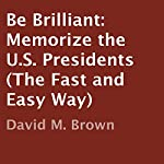 Be Brilliant: Memorize the U.S. Presidents (The Fast and Easy Way) | David M. Brown