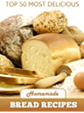 Top 50 Most Delicious Homemade Bread Recipes (Recipe Top 50's Book 15)