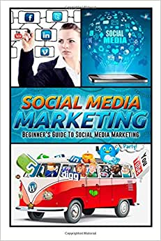 Social Media Marketing: Beginner's Guide To Social Media Marketing (Social Media Marketing, Social Media Mastery, Social Media Strategy)