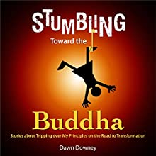 Stumbling Toward the Buddha: Stories About Tripping over My Principles on the Road to Transformation Audiobook by Dawn Downey Narrated by Dawn Downey