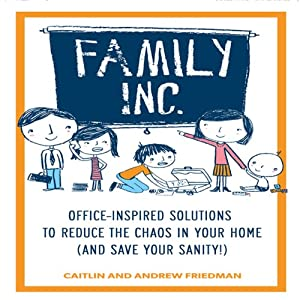 Family, Inc.: Office-Inspired Solutions to Reduce the Chaos in Your Home (and Save Your Sanity!) | [Caitlin Friedman, Andrew Friedman]