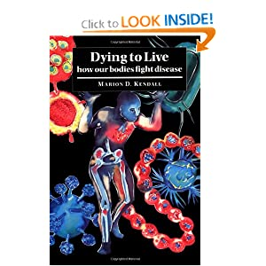 Dying to Live: How our Bodies Fight Disease Marion D. Kendall