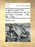 A poem upon tea: with a discourse on its sovrain virtues; ... By Mr. Tate, ...