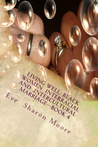 LIVING WELL: Black Women Interracial and Intercultural Marriage - Book 4: Black Women Marrying Multiculturally and Living Well: How the Average Black ... Village - Using a Proven, Common Sense Approach by Eve Sharon Moore (2011-09-14)
