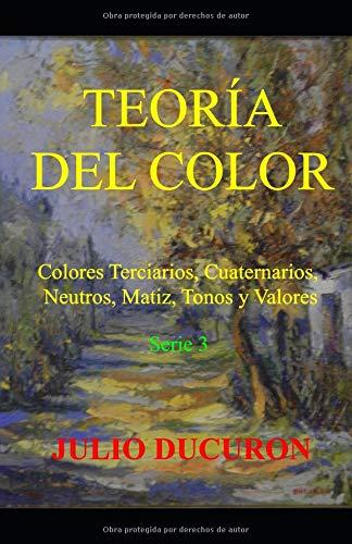 TEORÍA DEL COLOR Colores Terciarios, Cuaternarios, Neutros, Matiz, Tonos y Valores.  [DUCURON, JULIO] (Tapa Blanda)