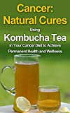 Cancer: Natural Cures: Using Kombucha Tea in Your Cancer Diet to Achieve Permanent Health and Wellness (Cancer Free, Cancer Diet, Cancer Cure, Cancer Books, ... Kombucha Book, Natural Remedies)
