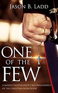 One Of The Few: A Marine Fighter Pilot's Reconnaissance Of The Christian Worldview by Jason B. Ladd ebook deal
