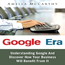 Google Era: Understanding Google and Discover How Your Business Will Benefit From It (       UNABRIDGED) by Amella McCarthy Narrated by Cyrus