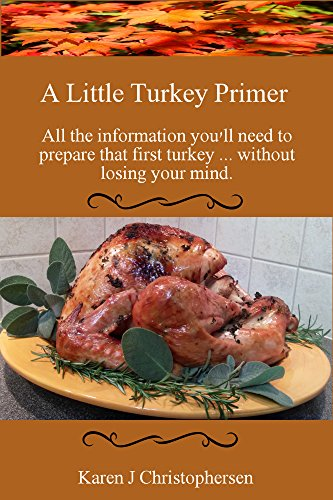 A Little Turkey Primer: All the information you'll need to prepare that first turkey ... without losing your mind. by Karen Christophersen