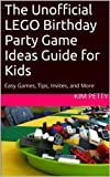 The Unofficial LEGO Birthday Party Game Ideas Guide for Kids: Easy Games, Tips, Invites, and More