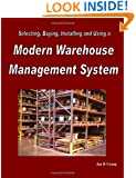 Selecting, Buying, Installing and Using a Modern Warehouse Management System