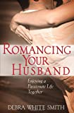 Romancing Your Husband: Enjoying a Passionate Life Together (0736906061) by Smith, Debra White