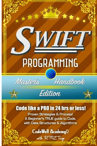 Swift: Programming, Master's Handbook; a True Beginner's Guide! Problem Solving, Code, Data Science, Data Structures & Algorithms: Code Like a Pro in 24 Hrs