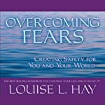 Overcoming Fears: Creating Safety for You and Your World | Louise L. Hay