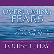 Overcoming Fears: Creating Safety for You and Your World | [Louise L. Hay]
