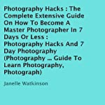 Photography Hacks: The Complete Extensive Guide on How to Become a Master Photographer in 7 Days or Less: Photography Hacks and 7 Day Photography | Janelle Watkinson
