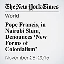 Pope Francis, in Nairobi Slum, Denounces 'New Forms of Colonialism' (       UNABRIDGED) by Jeffrey Gettleman Narrated by Caroline Miller
