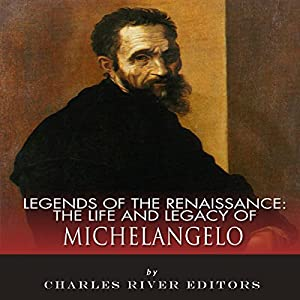 Legends of the Renaissance: The Life and Legacy of Michelangelo Audiobook