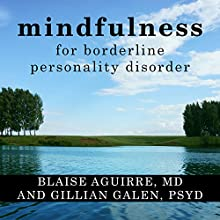 Mindfulness for Borderline Personality Disorder: Relieve Your Suffering Using the Core Skill of Dialectical Behavior Therapy Audiobook by Blaise Aguirre MD, Gillian Galen PsyD Narrated by Laura Copland
