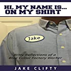 Hi. My Name Is on My Shirt: Witty Reflections of a Blue Collar Factory Worker Hörbuch von Jake Clifty Gesprochen von: Jake Clifty