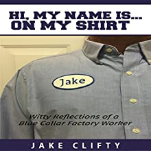 Hi. My Name Is on My Shirt: Witty Reflections of a Blue Collar Factory Worker Audiobook by Jake Clifty Narrated by Jake Clifty
